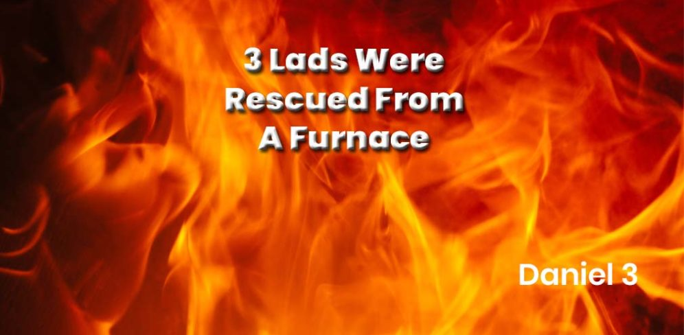 Three Lads were rescued from a Furnace - Daniel 3